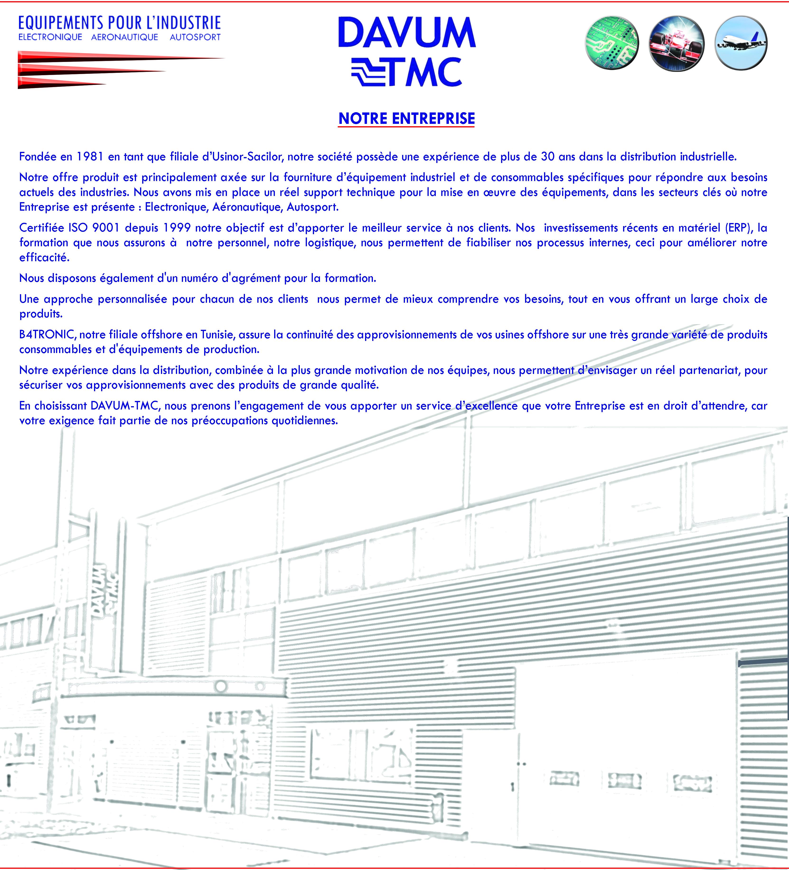 Notre entreprise  Fondée en 1981 en tant que filiale d'Usinor-Sacilor, notre société possède une expérience de plus de 30 ans dans la distribution industrielle.  Notre offre produit est principalement axée sur la fourniture d'équipement industriel et de consommables spécifiques pour répondre aux besoins actuels des industries. Nous avons mis en place un réel support technique pour la mise en œuvre des équipements, dans les secteurs clés où notre Entreprise est présente : Electronique, Aéronautique, Autosport.  Certifiée ISO 9001 depuis 1999 notre objectif est d'apporter le meilleur service à nos clients. Nos  investissements récents en matériel (ERP), la formation que nous assurons à  notre personnel, notre logistique, nous permettent de fiabiliser nos processus internes, ceci pour améliorer notre efficacité.  Nous disposons également d'un numéro d'agrément pour la formation.  Une approche personnalisée pour chacun de nos clients  nous permet de mieux comprendre vos besoins, tout en vous offrant un large choix de produits.  B4TRONIC, notre filiale offshore en Tunisie, assure la continuité des approvisionnements de vos usines offshore sur une très grande variété de produits consommables et d'équipements de production.  Notre expérience dans la distribution, combinée à la plus grande motivation de nos équipes, nous permettent d'envisager un réel partenariat, pour sécuriser vos approvisionnements avec des produits de grande qualité.  En choisissant DAVUM-TMC, nous prenons l'engagement de vous apporter un service d'excellence que votre Entreprise est en droit d'attendre, car votre exigence fait partie de nos préoccupations quotidiennes.
